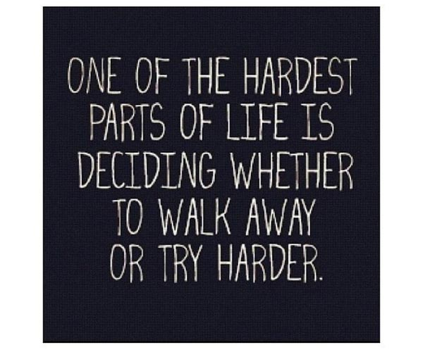 One-of-the-hardest-parts-of-life-is-deciding-whether-to-walk-away-or-try-harder